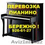 Бережная перевозка пианино,  рояля,  пианол,  клавиол.926-61-27.Авто & грузчики.