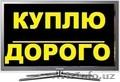 Куплю ДОРОЖЕ LCD LED Телевизоры и Импортные Тв Звоните 924-77-30 АНДРЕЙ - Изображение #1, Объявление #1522368