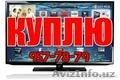 КуплюДорого!!! любые Телевизоры LED,  LCD,  3D Smart (в любом состаяние) 957-78-79