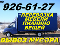 Перевозка мебели,пианино,вещеи,926-61-27,Вывоз строй мусора,хлама,старья,веток., Объявление #1524502