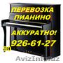 Аккуратная перевозка пианино,  рояля,  пианол,  клавиол.926-61-27.Авто & грузчики.