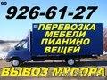 Перевозка мебели, пианино, вещей, 926-61-27, Вывоз строй мусора, хлама, ненужных вещей