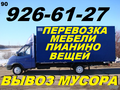 Перевозка мебели, пианино, вещей, 926-61-27, Вывоз мусора.Переезд офис, квартирный,